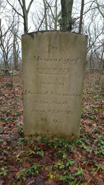 """Sally Firman, Wife of David Firman, who died Jun 12 1830."" Apess recalled of Mrs. Furman (as he spells it in A Son of the Forest): ""I well remember the conversation that took place between Mrs. Furman and myself when I was about six years of age . . . she spoke to me respecting a future state of existence, and told me that I might die, and enter upon it, to which I replied that I was too young- that old people only died. But she assured me that I was not too young, and in order to convince me of the truth of the observation, she referred me to the grave yard, where many younger and smaller persons than myself were laid to moulder in the earth."""